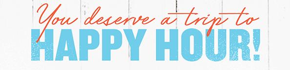 You deserve a trip to HAPPYHOUR!