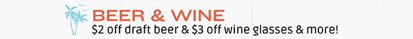 BEER & WINE • $2 off draft beer & $3 off wine glasses&more!